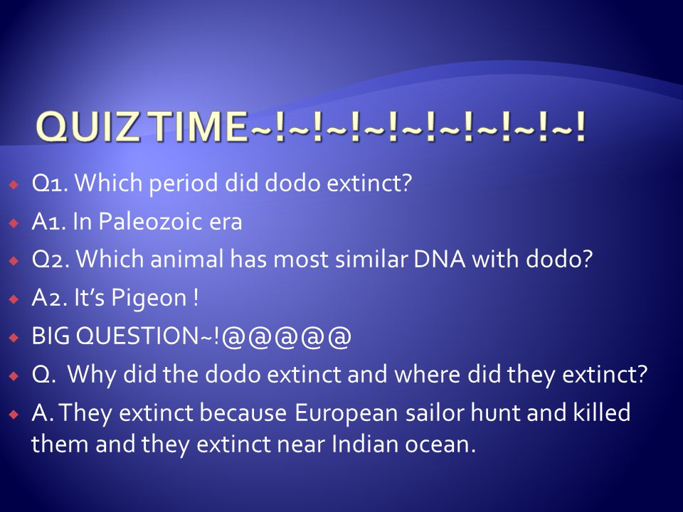  Q1. Which period did dodo extinct?  A1. In Paleozoic era  Q2. Which animal has most similar DNA with dodo?  A2. It's Pigeon !  BIG QUESTION~!@@@