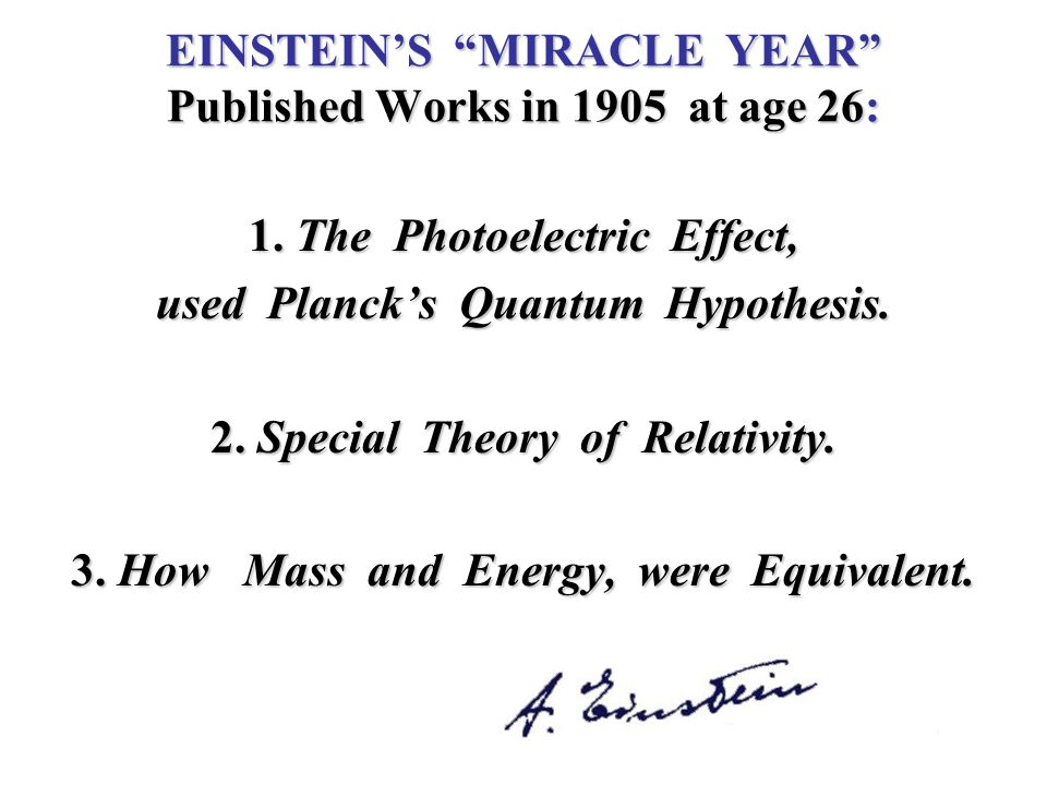 "EINSTEIN'S ""MIRACLE YEAR"" Published Works in 1905 at age 26: 1. The Photoelectric Effect, used Planck's Quantum Hypothesis. 2. Special Theory of Relat"