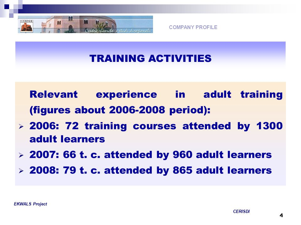 4 Relevant experience in adult training (figures about period):  2006: 72 training courses attended by 1300 adult learners  2007: 66 t.