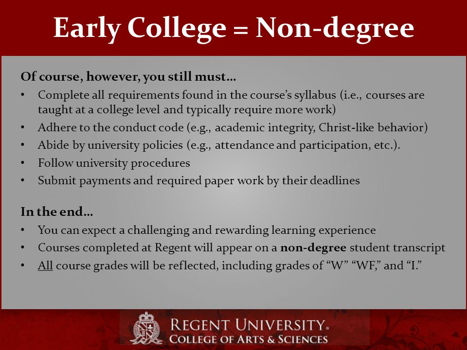 Early College = Non-degree Of course, however, you still must… Complete all requirements found in the course's syllabus (i.e., courses are taught at a college level and typically require more work) Adhere to the conduct code (e.g., academic integrity, Christ-like behavior) Abide by university policies (e.g., attendance and participation, etc.).