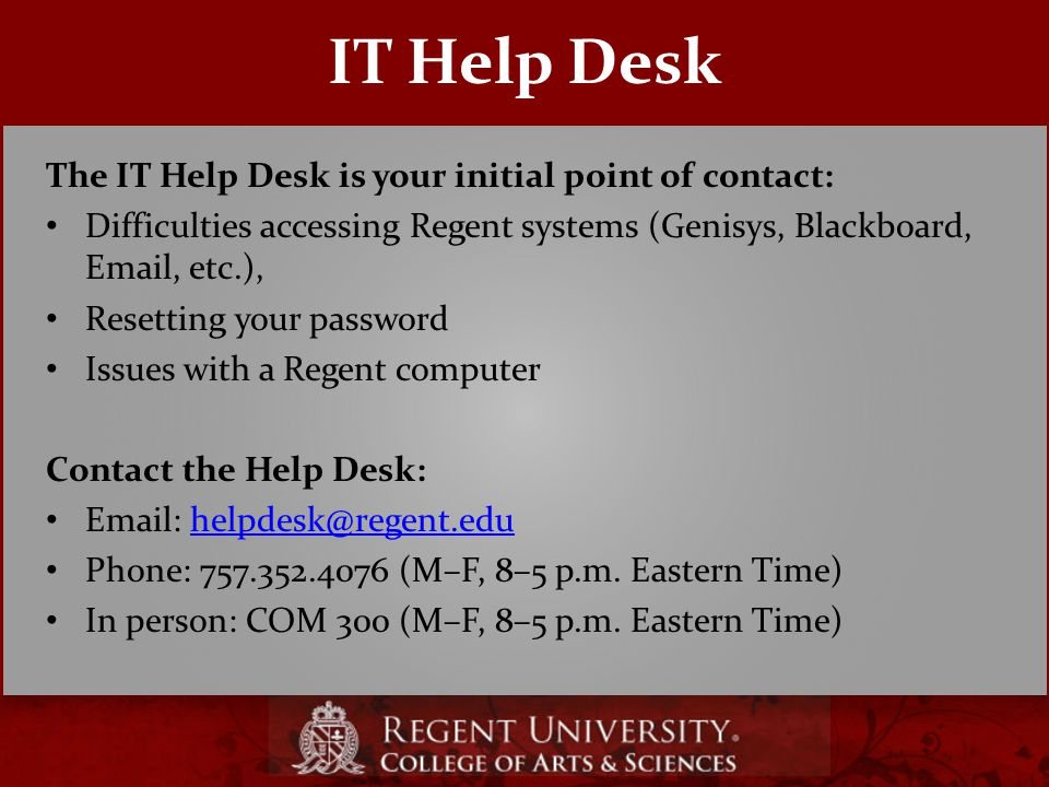 IT Help Desk The IT Help Desk is your initial point of contact: Difficulties accessing Regent systems (Genisys, Blackboard, Email, etc.), Resetting your password Issues with a Regent computer Contact the Help Desk: Email: helpdesk@regent.eduhelpdesk@regent.edu Phone: 757.352.4076 (M–F, 8–5 p.m.