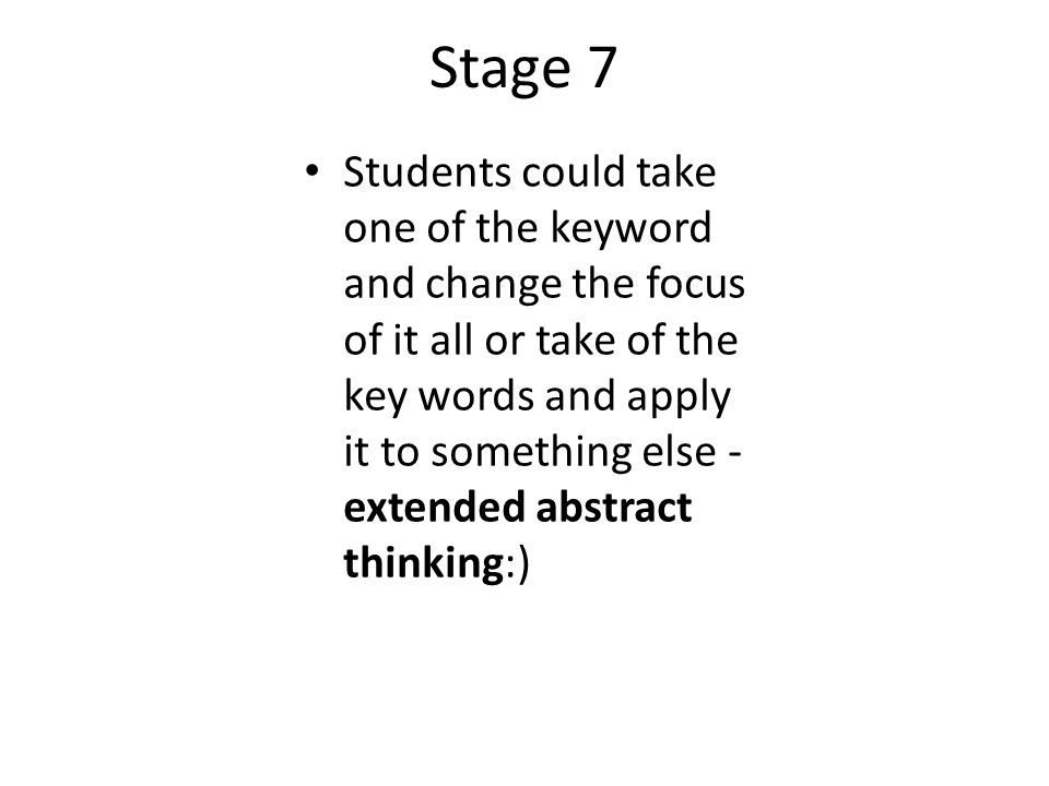 Stage 7 Students could take one of the keyword and change the focus of it all or take of the key words and apply it to something else - extended abstract thinking:)