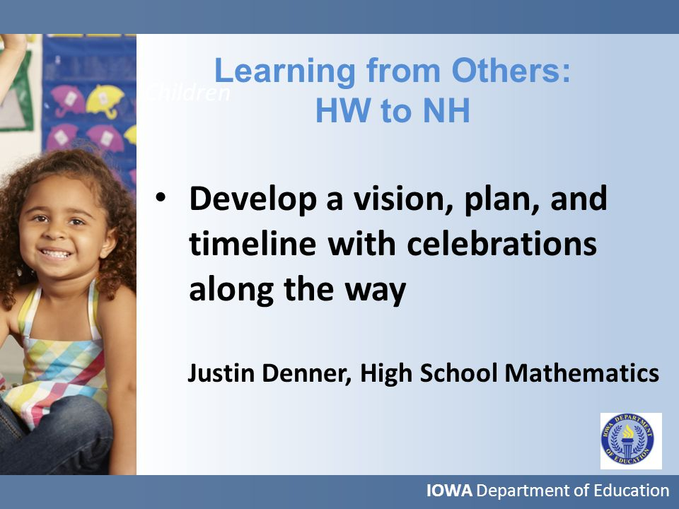 More Children Learning from Others: HW to NH IOWA Department of Education Develop a vision, plan, and timeline with celebrations along the way Justin Denner, High School Mathematics