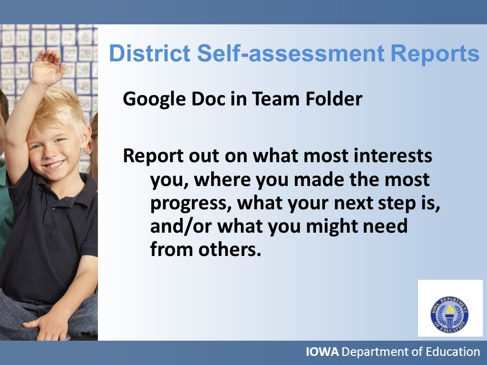 IOWA Department of Education District Self-assessment Reports Google Doc in Team Folder Report out on what most interests you, where you made the most progress, what your next step is, and/or what you might need from others.