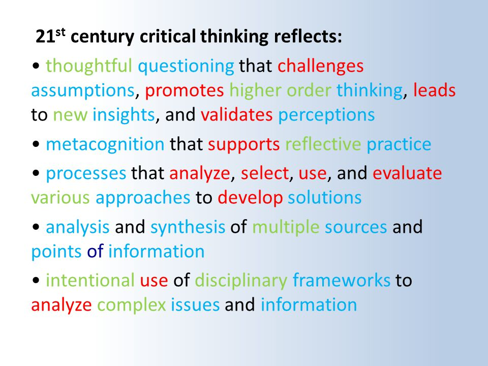 21 st century critical thinking reflects: thoughtful questioning that challenges assumptions, promotes higher order thinking, leads to new insights, and validates perceptions metacognition that supports reflective practice processes that analyze, select, use, and evaluate various approaches to develop solutions analysis and synthesis of multiple sources and points of information intentional use of disciplinary frameworks to analyze complex issues and information