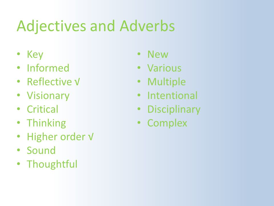 Adjectives and Adverbs Key Informed Reflective √ Visionary Critical Thinking Higher order √ Sound Thoughtful New Various Multiple Intentional Disciplinary Complex
