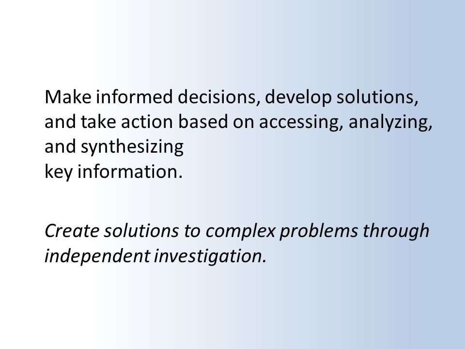 Make informed decisions, develop solutions, and take action based on accessing, analyzing, and synthesizing key information.