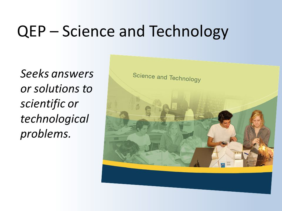 QEP – Science and Technology Seeks answers or solutions to scientific or technological problems.