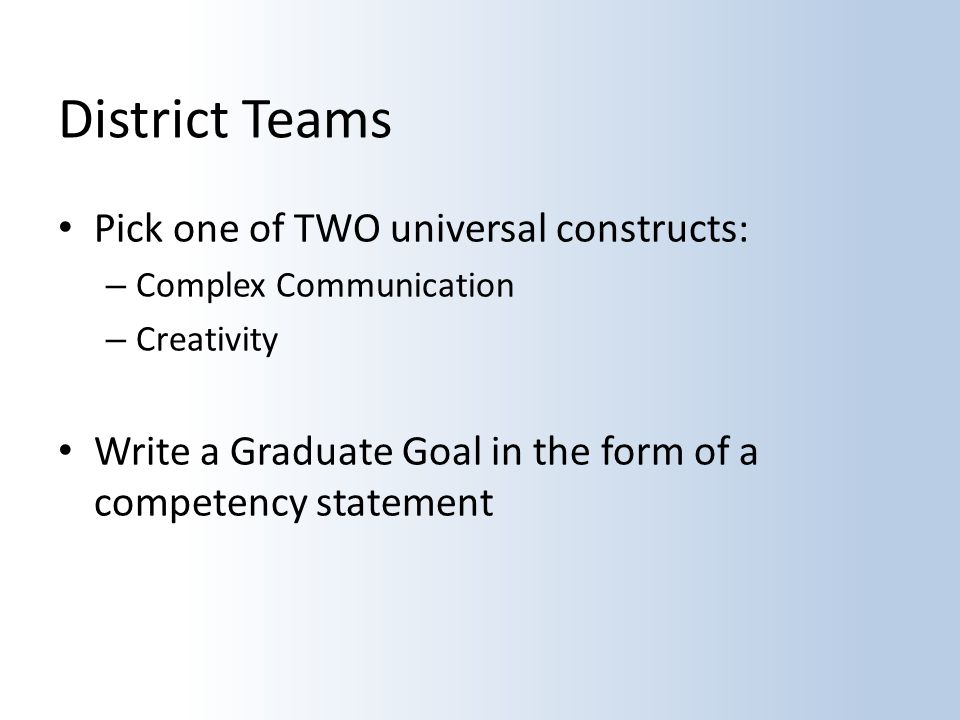 District Teams Pick one of TWO universal constructs: – Complex Communication – Creativity Write a Graduate Goal in the form of a competency statement