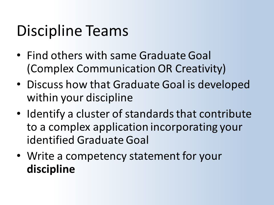 Discipline Teams Find others with same Graduate Goal (Complex Communication OR Creativity) Discuss how that Graduate Goal is developed within your discipline Identify a cluster of standards that contribute to a complex application incorporating your identified Graduate Goal Write a competency statement for your discipline