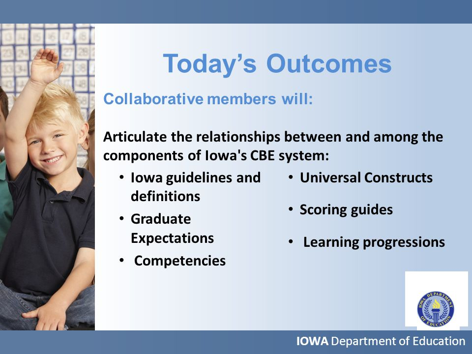 IOWA Department of Education Today's Outcomes Iowa guidelines and definitions Graduate Expectations Competencies Universal Constructs Scoring guides Learning progressions Collaborative members will: Articulate the relationships between and among the components of Iowa s CBE system: