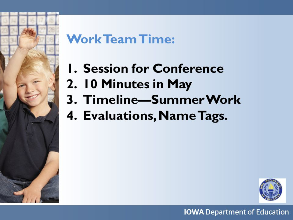 Work Team Time: 1.Session for Conference 2.10 Minutes in May 3.Timeline—Summer Work 4.Evaluations, Name Tags.