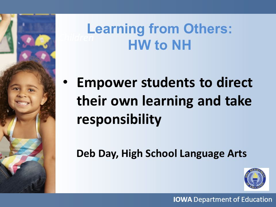 More Children Learning from Others: HW to NH IOWA Department of Education Empower students to direct their own learning and take responsibility Deb Day, High School Language Arts