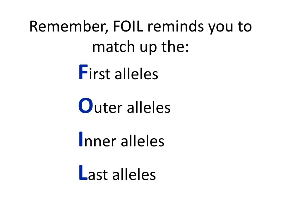 Remember, FOIL reminds you to match up the: F irst alleles O uter alleles I nner alleles L ast alleles