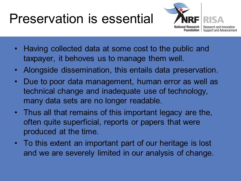 Preservation is essential Having collected data at some cost to the public and taxpayer, it behoves us to manage them well.