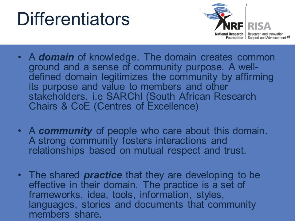 Differentiators A domain of knowledge. The domain creates common ground and a sense of community purpose. A well- defined domain legitimizes the commu