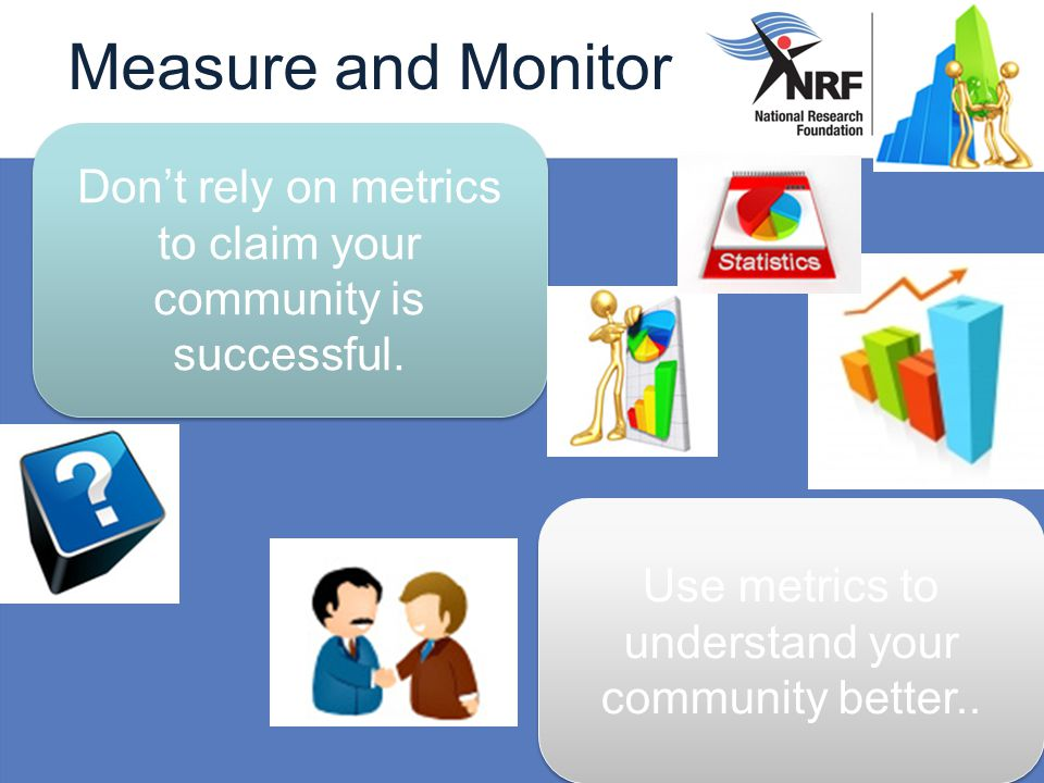 Measure and Monitor Don't rely on metrics to claim your community is successful. Use metrics to understand your community better..