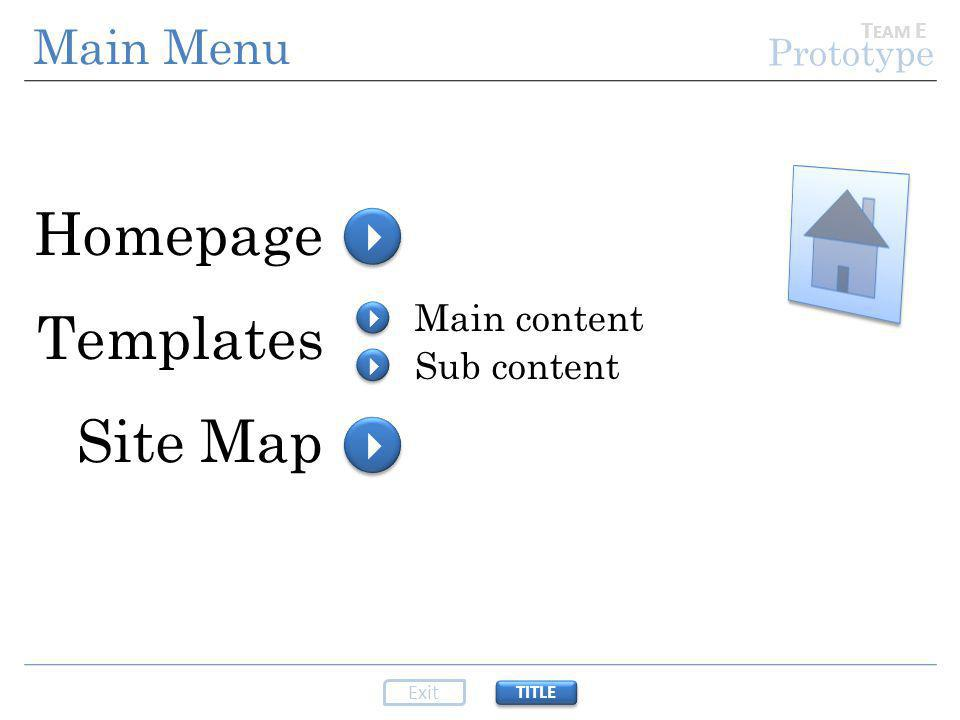 Prototype Homepage Templates Site Map     T EAM E Main Menu TITLE Exit Main content Sub content    