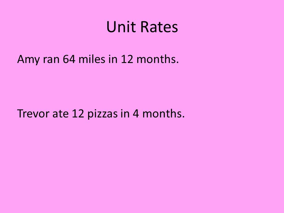 Unit Rates Amy ran 64 miles in 12 months. Trevor ate 12 pizzas in 4 months.