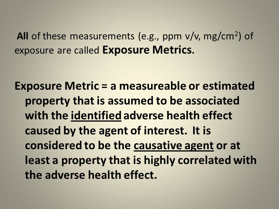 All of these measurements (e.g., ppm v/v, mg/cm 2 ) of exposure are called Exposure Metrics.