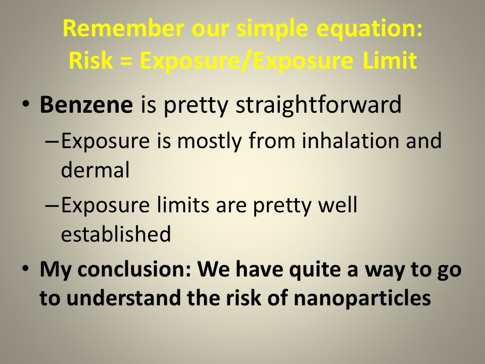 Remember our simple equation: Risk = Exposure/Exposure Limit Benzene is pretty straightforward – Exposure is mostly from inhalation and dermal – Exposure limits are pretty well established My conclusion: We have quite a way to go to understand the risk of nanoparticles
