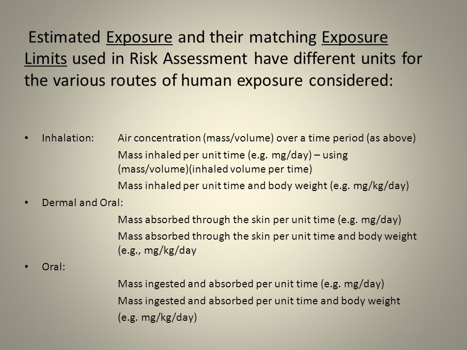 Estimated Exposure and their matching Exposure Limits used in Risk Assessment have different units for the various routes of human exposure considered: Inhalation: Air concentration (mass/volume) over a time period (as above) Mass inhaled per unit time (e.g.