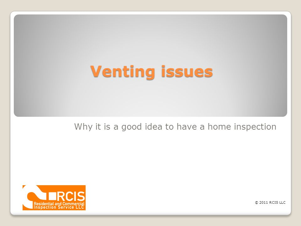 Venting issues Why it is a good idea to have a home inspection © 2011 RCIS LLC