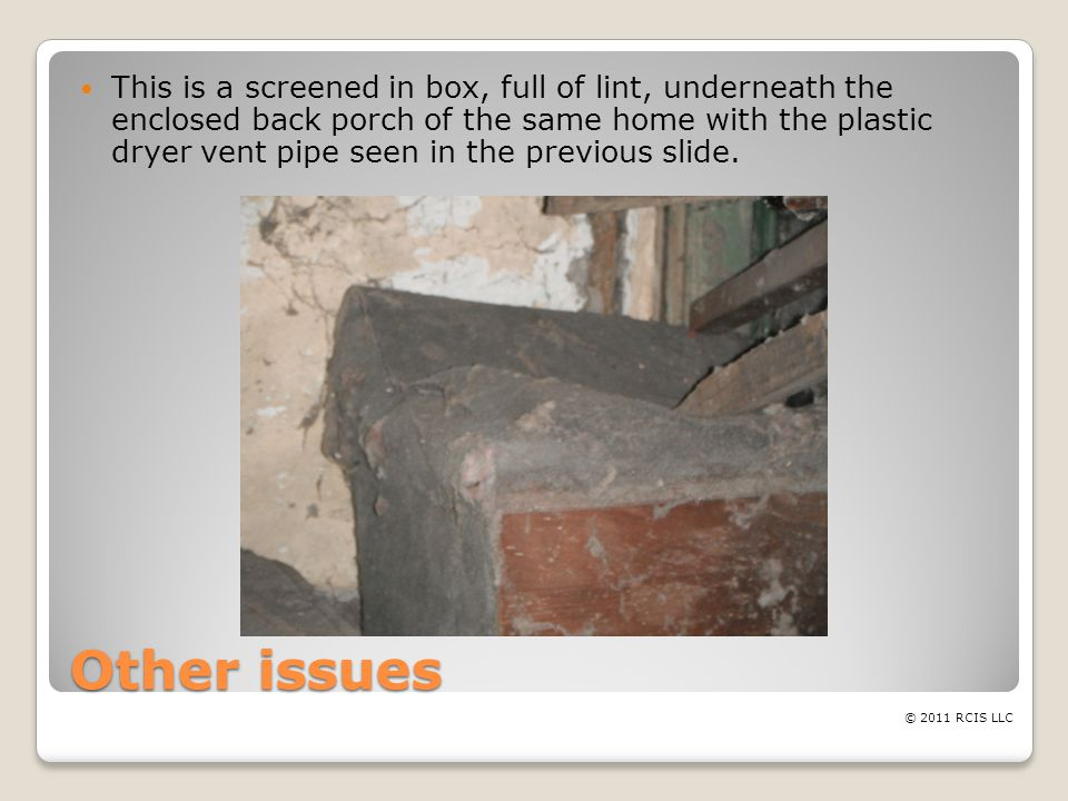 Other issues This is a screened in box, full of lint, underneath the enclosed back porch of the same home with the plastic dryer vent pipe seen in the previous slide.