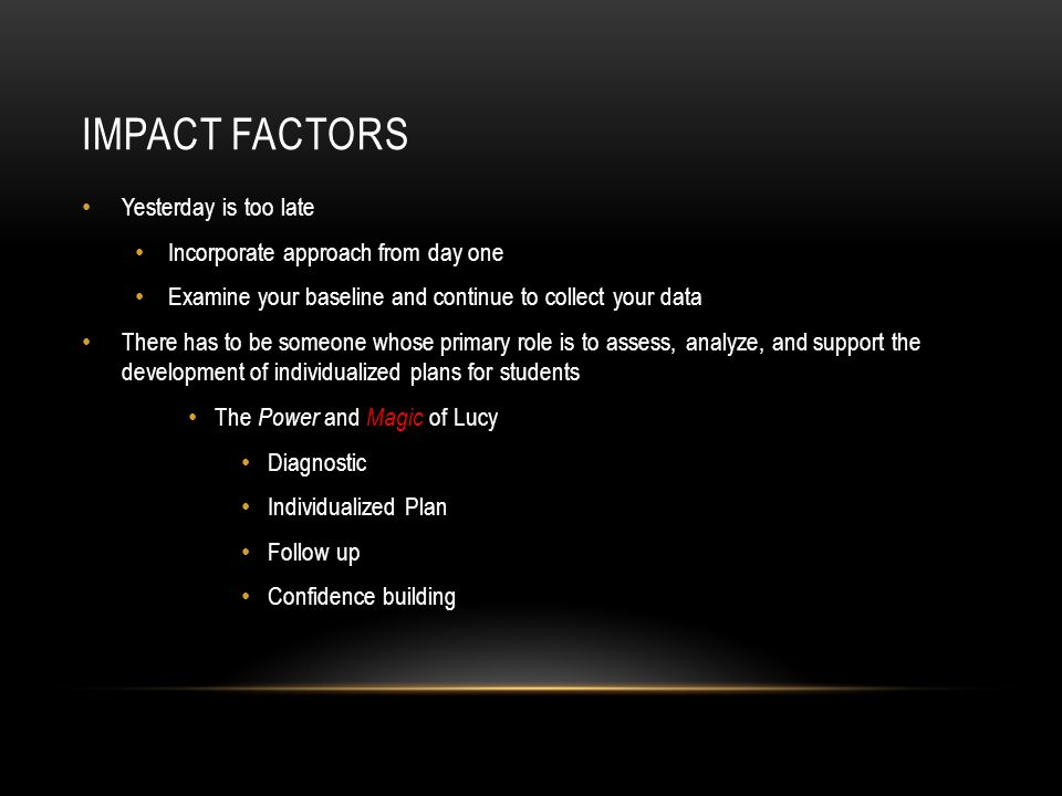 IMPACT FACTORS Yesterday is too late Incorporate approach from day one Examine your baseline and continue to collect your data There has to be someone whose primary role is to assess, analyze, and support the development of individualized plans for students The Power and Magic of Lucy Diagnostic Individualized Plan Follow up Confidence building