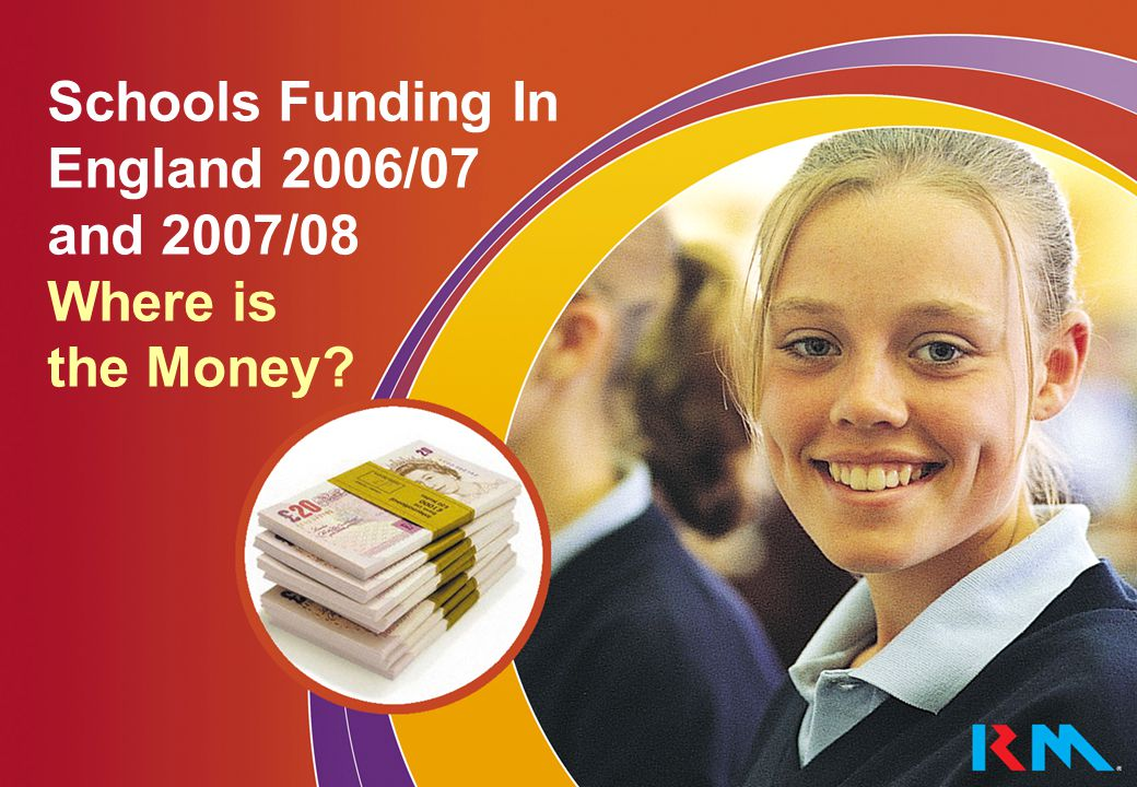Schools Funding in England The following pages summarise the main sources of funding for schools in England in 2006/07 and 2007/ 08.