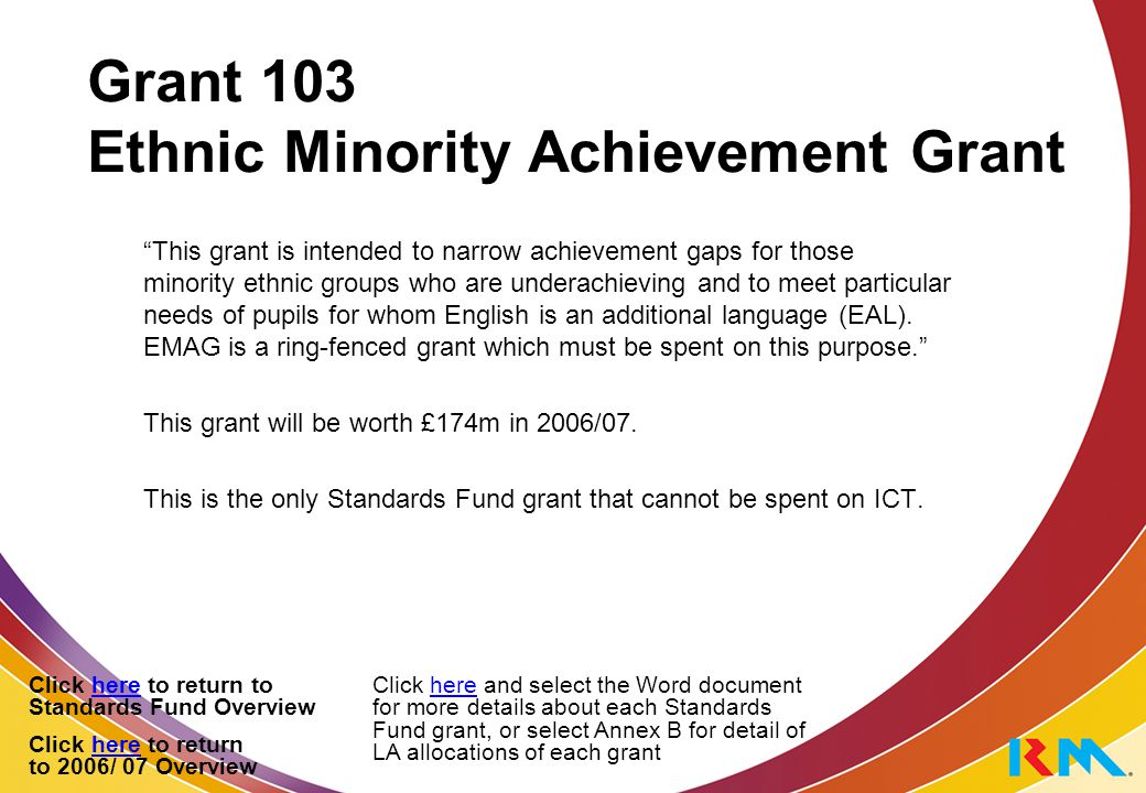 Grant 103 Ethnic Minority Achievement Grant This grant is intended to narrow achievement gaps for those minority ethnic groups who are underachieving and to meet particular needs of pupils for whom English is an additional language (EAL).