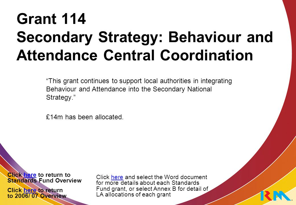 Grant 114 Secondary Strategy: Behaviour and Attendance Central Coordination This grant continues to support local authorities in integrating Behaviour and Attendance into the Secondary National Strategy. £14m has been allocated.