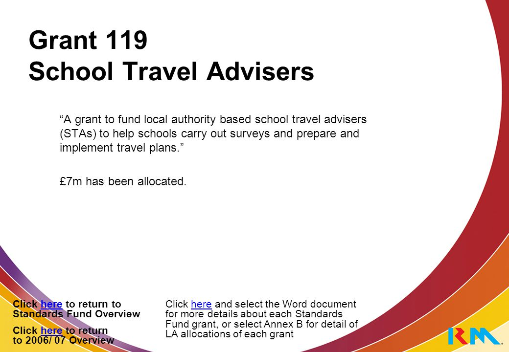 Grant 119 School Travel Advisers A grant to fund local authority based school travel advisers (STAs) to help schools carry out surveys and prepare and implement travel plans. £7m has been allocated.