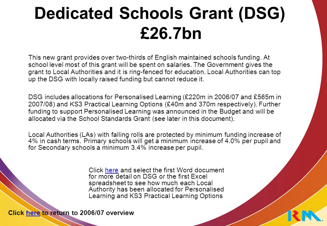 Dedicated Schools Grant (DSG) £26.7bn This new grant provides over two-thirds of English maintained schools funding.