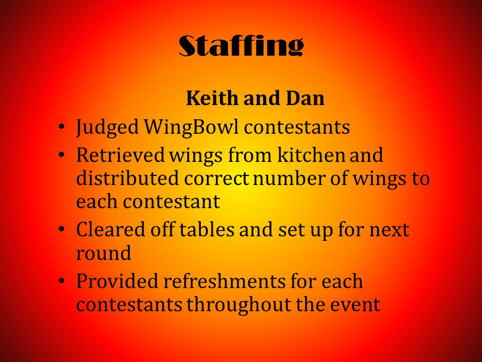 Staffing Keith and Dan Judged WingBowl contestants Retrieved wings from kitchen and distributed correct number of wings to each contestant Cleared off tables and set up for next round Provided refreshments for each contestants throughout the event