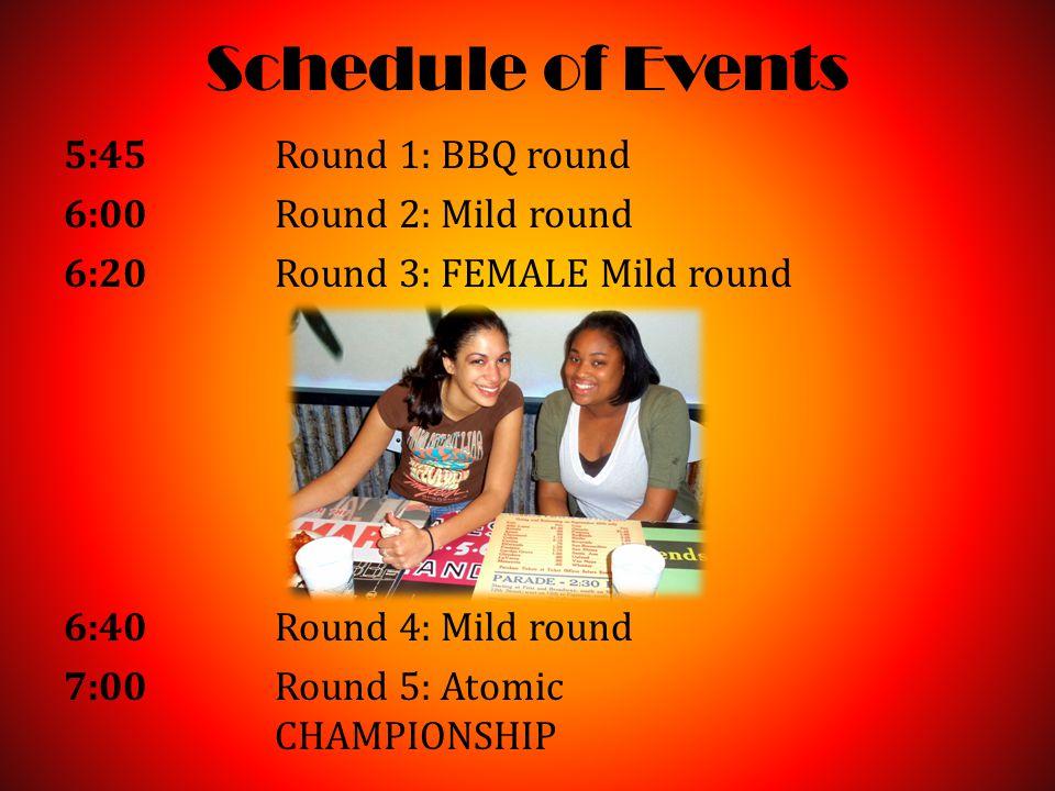 Schedule of Events 5:45Round 1: BBQ round 6:00 Round 2: Mild round 6:20 Round 3: FEMALE Mild round 6:40 Round 4: Mild round 7:00 Round 5: Atomic CHAMPIONSHIP