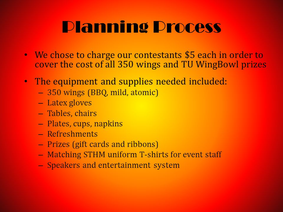 Planning Process We chose to charge our contestants $5 each in order to cover the cost of all 350 wings and TU WingBowl prizes The equipment and supplies needed included: – 350 wings (BBQ, mild, atomic) – Latex gloves – Tables, chairs – Plates, cups, napkins – Refreshments – Prizes (gift cards and ribbons) – Matching STHM uniform T-shirts for event staff – Speakers and entertainment system