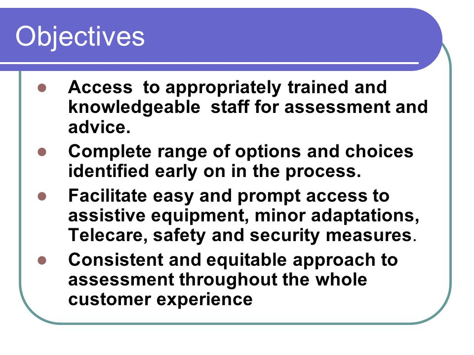 Objectives Access to appropriately trained and knowledgeable staff for assessment and advice. Complete range of options and choices identified early o