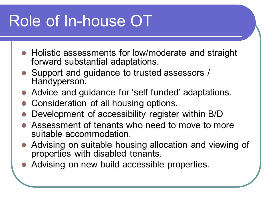 Role of In-house OT Holistic assessments for low/moderate and straight forward substantial adaptations.