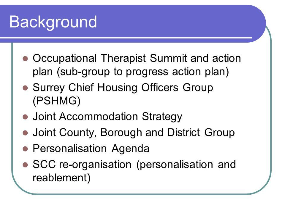 Background Occupational Therapist Summit and action plan (sub-group to progress action plan) Surrey Chief Housing Officers Group (PSHMG) Joint Accommodation Strategy Joint County, Borough and District Group Personalisation Agenda SCC re-organisation (personalisation and reablement)