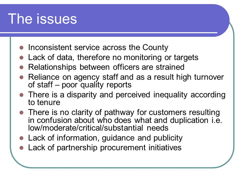 The issues Inconsistent service across the County Lack of data, therefore no monitoring or targets Relationships between officers are strained Relianc