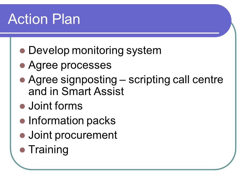 Action Plan Develop monitoring system Agree processes Agree signposting – scripting call centre and in Smart Assist Joint forms Information packs Joint procurement Training