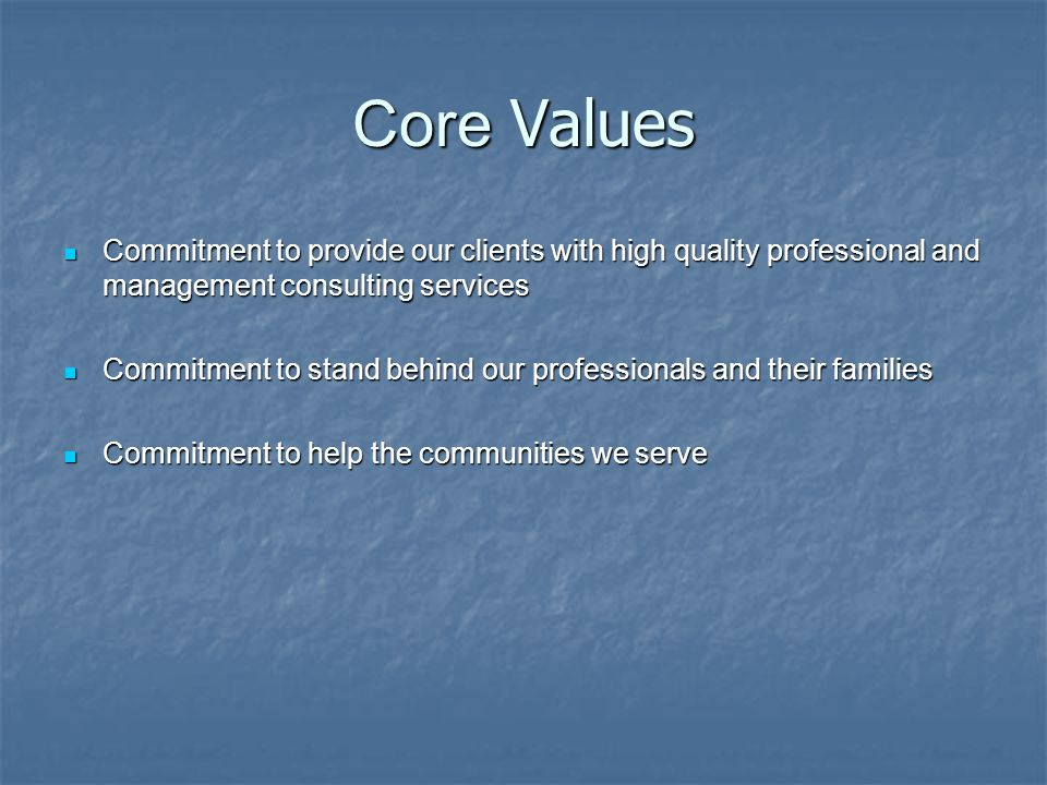 Core Values Commitment to provide our clients with high quality professional and management consulting services Commitment to provide our clients with high quality professional and management consulting services Commitment to stand behind our professionals and their families Commitment to stand behind our professionals and their families Commitment to help the communities we serve Commitment to help the communities we serve
