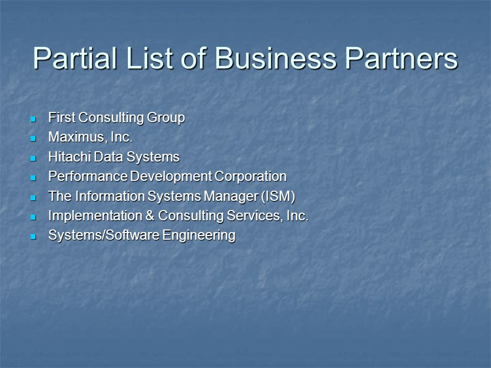 Partial List of Business Partners First Consulting Group First Consulting Group Maximus, Inc. Maximus, Inc. Hitachi Data Systems Hitachi Data Systems