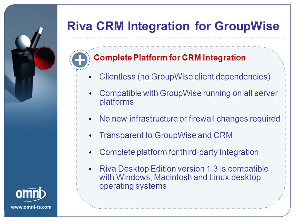 Riva CRM Integration for GroupWise Clientless (no GroupWise client dependencies) Compatible with GroupWise running on all server platforms No new infrastructure or firewall changes required Transparent to GroupWise and CRM Complete platform for third-party Integration Riva Desktop Edition version 1.3 is compatible with Windows, Macintosh and Linux desktop operating systems Riva CRM Integration for GroupWise Complete Platform for CRM Integration