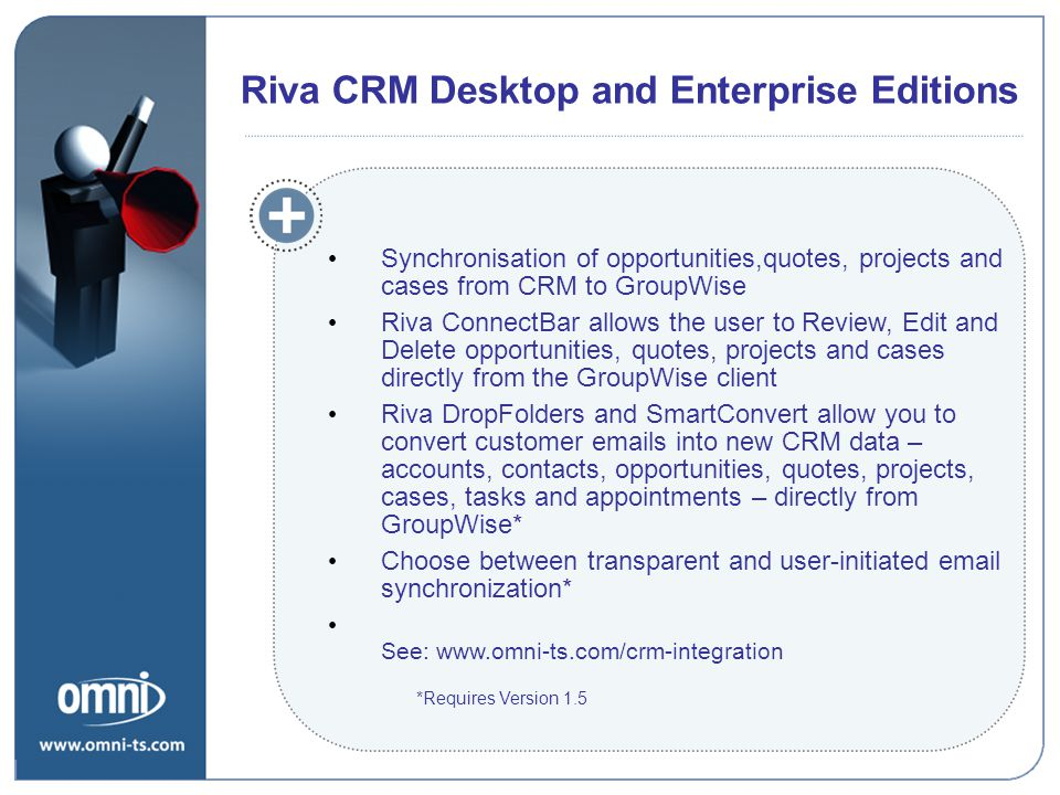 Synchronisation of opportunities,quotes, projects and cases from CRM to GroupWise Riva ConnectBar allows the user to Review, Edit and Delete opportunities, quotes, projects and cases directly from the GroupWise client Riva DropFolders and SmartConvert allow you to convert customer emails into new CRM data – accounts, contacts, opportunities, quotes, projects, cases, tasks and appointments – directly from GroupWise* Choose between transparent and user-initiated email synchronization* See: www.omni-ts.com/crm-integration Riva CRM Desktop and Enterprise Editions *Requires Version 1.5
