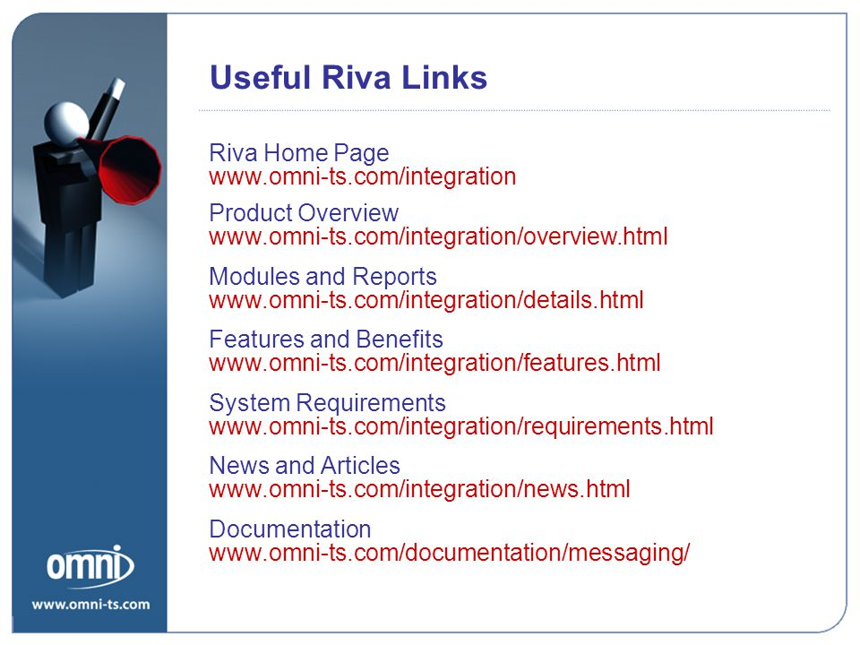 Useful Riva Links Riva Home Page Product Overview Modules and Reports Features and Benefits System Requirements News and Articles Documentation Riva Policies www.omni-ts.com/integration www.omni-ts.com/integration/overview.html www.omni-ts.com/integration/details.html www.omni-ts.com/integration/features.html www.omni-ts.com/integration/requirements.html www.omni-ts.com/integration/news.html www.omni-ts.com/documentation/messaging/