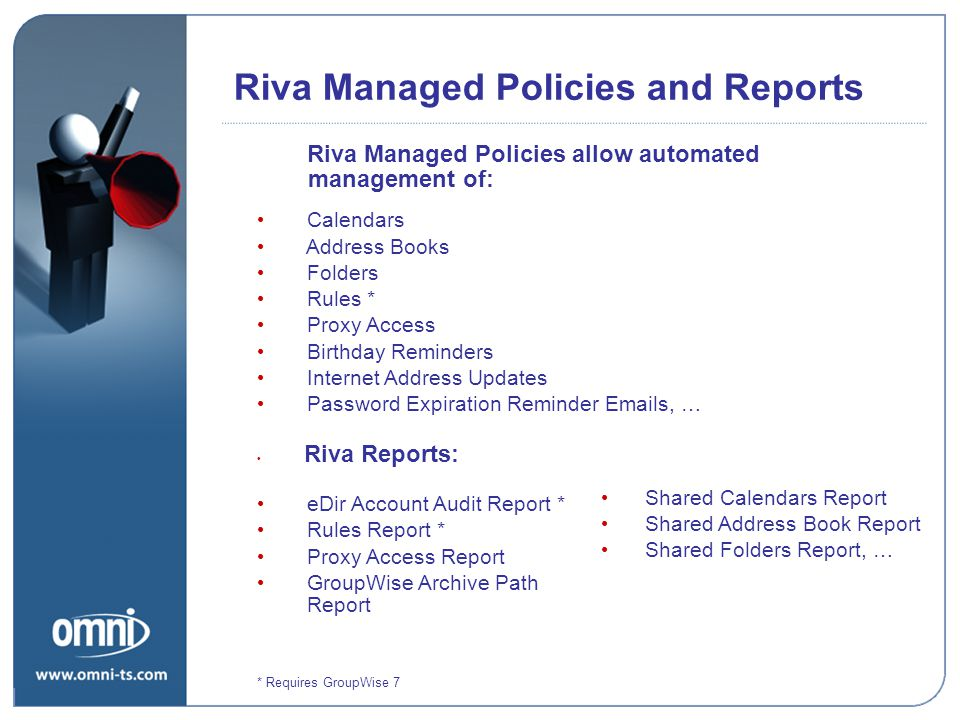 Riva Managed Policies allow automated management of: Calendars Address Books Folders Rules * Proxy Access Birthday Reminders Internet Address Updates