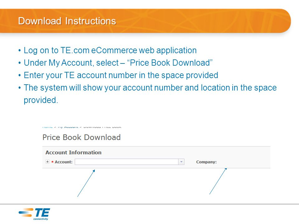 Download Instructions Log on to TE.com eCommerce web application Under My Account, select – Price Book Download Enter your TE account number in the space provided The system will show your account number and location in the space provided.