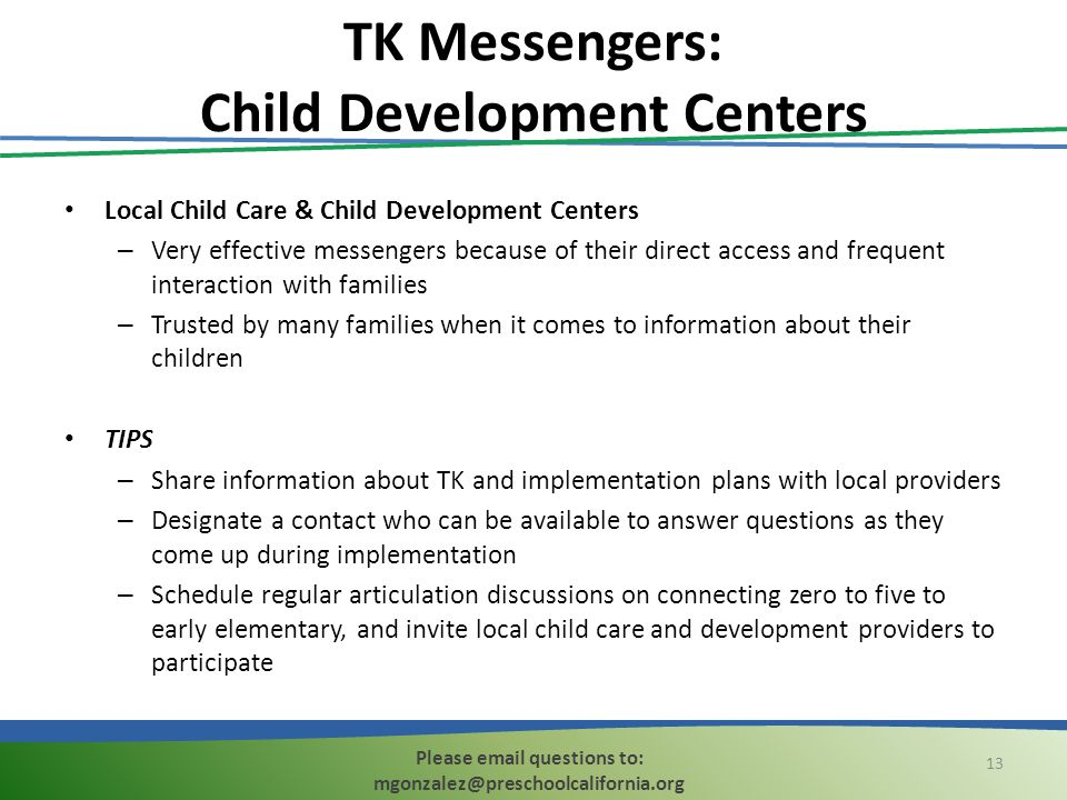 TK Messengers: Child Development Centers Local Child Care & Child Development Centers – Very effective messengers because of their direct access and frequent interaction with families – Trusted by many families when it comes to information about their children TIPS – Share information about TK and implementation plans with local providers – Designate a contact who can be available to answer questions as they come up during implementation – Schedule regular articulation discussions on connecting zero to five to early elementary, and invite local child care and development providers to participate 13 Please email questions to: mgonzalez@preschoolcalifornia.org